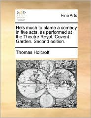 He's much to blame a comedy in five acts, as performed at the Theatre Royal, Covent Garden. Second edition. - Thomas Holcroft