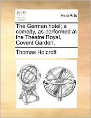 The German hotel; a comedy, as performed at the Theatre Royal, Covent Garden. - Thomas Holcroft