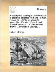A descriptive catalogue of a collection of pictures, selected from the Roman, Florentine, Lombard, Venetian, Neapolitan, Flemish, French and Spanish schools. . Collected and drawn, . by Robert Strange, . - Robert Strange