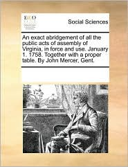 An exact abridgement of all the public acts of assembly of Virginia, in force and use. January 1. 1758. Together with a proper table. By John Mercer, Gent. - See Notes Multiple Contributors