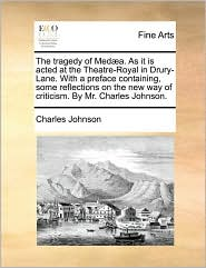 The tragedy of Med a. As it is acted at the Theatre-Royal in Drury-Lane. With a preface containing, some reflections on the new way of criticism. By Mr. Charles Johnson. - Charles Johnson