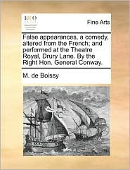 False appearances, a comedy, altered from the French; and performed at the Theatre Royal, Drury Lane. By the Right Hon. General Conway. - M. de Boissy