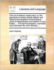 The art of rhetoric made easy: or, the elements of oratory briefly stated, and fitted for the practice of the studious youth of Great-Britain and Ireland: in two books. . The third impression, corrected and improved. By John Holmes, .