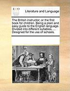 The British Instructor; Or the First Book for Children. Being a Plain and Easy Guide to the English Language. Divided Into Different Syllables, ... De