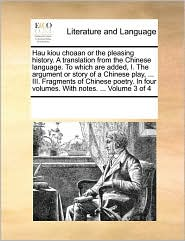 Hau kiou choaan or the pleasing history. A translation from the Chinese language. To which are added, I. The argument or story of a Chinese play, . III. Fragments of Chinese poetry. In four volumes. With notes. . Volume 3 of 4