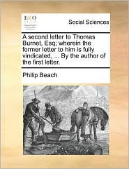 A second letter to Thomas Burnet, Esq; wherein the former letter to him is fully vindicated, ... By the author of the first letter. - Philip Beach