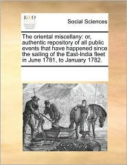 The oriental miscellany: or, authentic repository of all public events that have happened since the sailing of the East-India fleet in June 1781, to January 1782. - See Notes Multiple Contributors