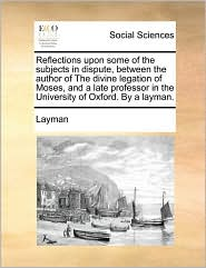 Reflections upon some of the subjects in dispute, between the author of The divine legation of Moses, and a late professor in the University of Oxford. By a layman. - Layman