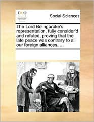 The Lord Bolingbroke's representation, fully consider'd and refuted, proving that the late peace was contrary to all our foreign alliances, ... - See Notes Multiple Contributors