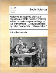Historical collections of private passages of state, weighty matters in law, remarkable proceedings in five Parliaments. ... now published by John Rushworth ... Volume 8 of 8 - John Rushworth