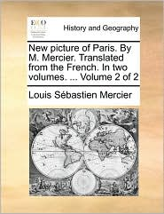 New Picture of Paris. by M. Mercier. Translated from the French. in Two Volumes. ... Volume 2 of 2