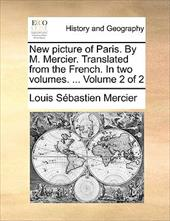 New Picture of Paris. by M. Mercier. Translated from the French. in Two Volumes. ... Volume 2 of 2 - Mercier, Louis Sbastien