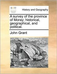 A Survey of the Province of Moray; Historical, Geographical, and Political.