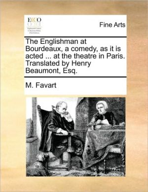 The Englishman at Bourdeaux, a comedy, as it is acted. at the theatre in Paris. Translated by Henry Beaumont, Esq.
