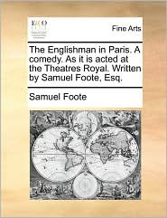 The Englishman in Paris. A comedy. As it is acted at the Theatres Royal. Written by Samuel Foote, Esq. - Samuel Foote