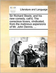 Sir Richard Steele, and his new comedy, call'd, The conscious lovers, vindicated, from the malicious aspersions of Mr. John Dennis. . - See Notes Multiple Contributors