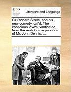 Sir Richard Steele, and His New Comedy, Call'd, the Conscious Lovers, Vindicated, from the Malicious Aspersions of Mr. John Dennis. ...
