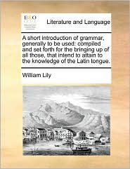 A Short Introduction Of Grammar, Generally To Be Used - William Lily