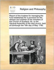 Report of the trustees for managing the fund established for a provision for the widows and children of the ministers of the Church of Scotland, &c. to the General Assembly of the said church, held at Edinburgh the 18th day of May 1786. - See Notes Multiple Contributors