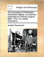 The principles of Protestant dissenters stated, in a sermon preached at Fairford, August 28th, 1791, by Josiah Townsend. - Josiah Townsend