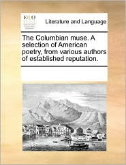 The Columbian muse. A selection of American poetry, from various authors of established reputation. - See Notes Multiple Contributors