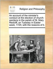 An account of the minister's conduct at the election of church-wardens in the parish of St. Mary Redcliff, on Tuesday in Easter week, 1725; with the reasons of it. - See Notes Multiple Contributors