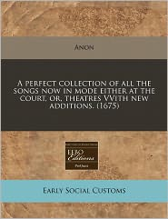 A Perfect Collection of All the Songs Now in Mode Either at the Court, Or, Theatres Vvith New Additions. (1675) - Anon