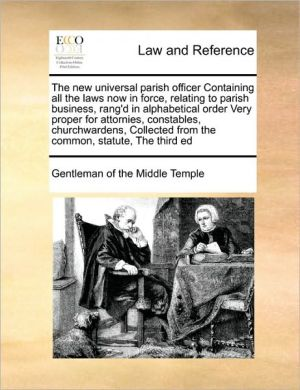 The new universal parish officer Containing all the laws now in force, relating to parish business, rang'd in alphabetical order Very proper for attornies, constables, churchwardens, Collected from the common, statute, The third ed