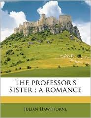 The professor's sister; a romance - Julian Hawthorne