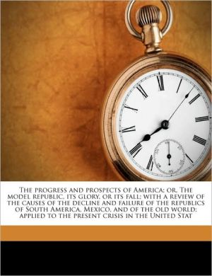 The progress and prospects of America; or, The model republic, its glory, or its fall; with a review of the causes of the decline and failure of the republics of South America, Mexico, and of the old world; applied to the present crisis in the United Stat - Thomas Bangs Thorpe