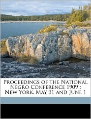 Proceedings of the National Negro Conference 1909: New York, May 31 and June 1 - Created by National Negro Conference (1909 : New Yo