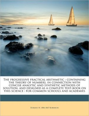 The progressive practical arithmetic: containing the theory of numbers, in connection with concise analytic and synthetic methods of solution, and designed as a complete text-book on this science: for common schools and academies