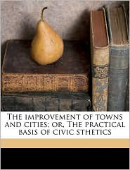 The Improvement of Towns and Cities; Or, the Practical Basis of Civic Sthetics - Charles Mulford Robinson