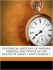 Historical Sketches of Notable Persons and Events in the Reigns of James I and Charles I. - Thomas Carlyle, A. J. 1861 Carlyle