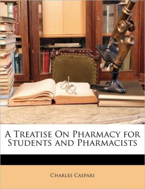 A Treatise On Pharmacy for Students and Pharmacists - Charles Caspari