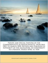 Private and Special Statutes of the Commonwealth of Massachusetts, from May 1822, to March 1830: Revised and Published by Authority of the Legislature, in Conformity to a Resolve, Passed April 16, 1836 - Created by Massachusetts. General Court