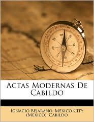 Actas Modernas De Cabildo - Created by Mexico City (Mexico). Cabildo, Ignacio Bejarano
