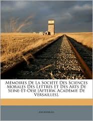 Mmoires de La Socit Des Sciences Morales Des Lettres Et Des Arts de Seine-Et-Oise [Afterw. Acadmie de Versailles].