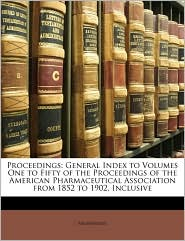 Proceedings: General Index to Volumes One to Fifty of the Proceedings of the American Pharmaceutical Association from 1852 to 1902, Inclusive - Anonymous