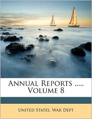 Annual Reports, Volume 8 - Created by United States. War Dept