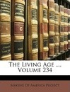 The Living Age ..., Volume 234 - Of America Project Making of America Project