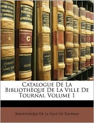 Catalogue De La Biblioth que De La Ville De Tournai, Volume 1 - Created by Biblioth que De La Ville De Tournai