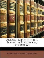 Annual Report of the Board of Education, Volume 63 - Created by Massachusetts. Board Of Education