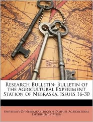 Research Bulletin: Bulletin of the Agricultural Experiment Station of Nebraska, Issues 16-30 - Created by University Of Nebraska (Lincoln Campus).