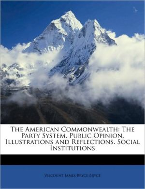 The American Commonwealth: The Party System. Public Opinion. Illustrations and Reflections. Social Institutions - Viscount James Bryce Bryce