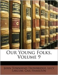 Our Young Folks, Volume 9 - John Townsend Trowbridge, Gail Hamilton, Lucy Larcom