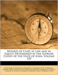 Reports of Cases at Law and in Equity Determined by the Supreme Court of the State of Iowa, Volume 129 - Created by Iowa. Supreme Court, Nathaniel B. Raymond, Benjamin I. Salinger