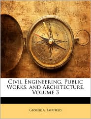 Civil Engineering, Public Works, and Architecture, Volume 3 - George A. Fairfield