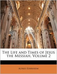 The Life and Times of Jesus the Messiah, Volume 2 - Alfred Edersheim