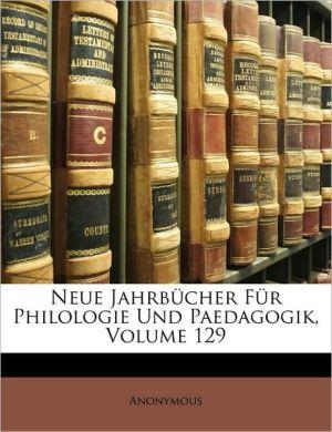 Neue Jahrbucher Fur Philologie Und Paedagogik, Volume 129 - Anonymous